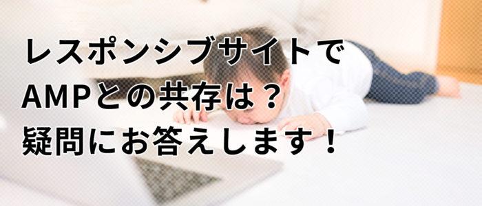 レスポンシブサイトでAMPとの共存は?疑問にお答えします!
