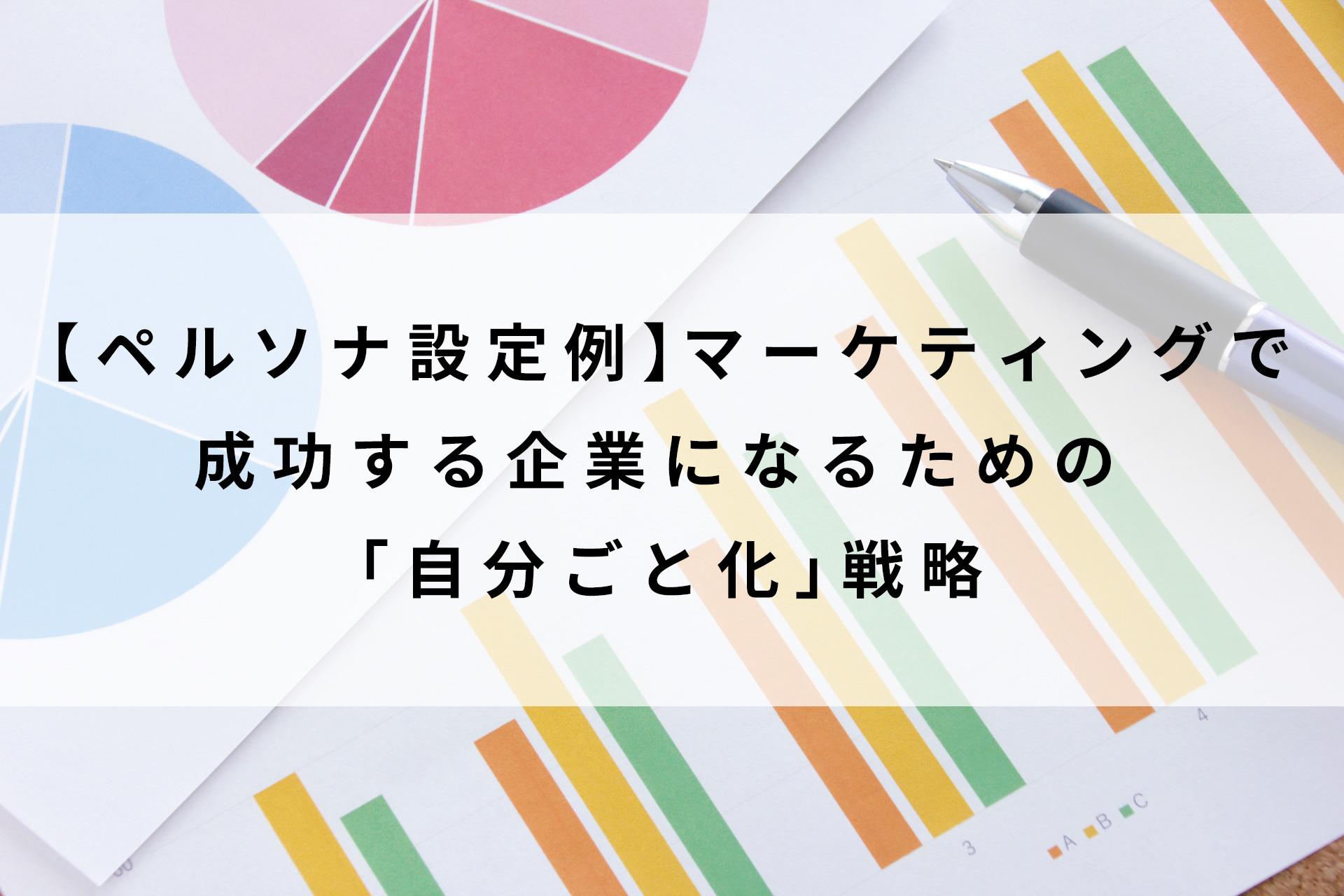 【ペルソナ設定例】マーケティングで成功する企業になるための「自分ごと化」戦略