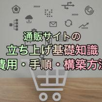 通販サイトの立ち上げ基礎知識【費用・手順・構築方法】
